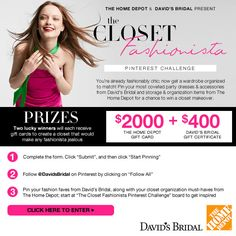 You're already fashionably chic; now get a wardrobe organized to match! Pin your fashion faves from www.davidsbridal.com, along with storage and organization items from www.homedepot.com for a chance to win up to $2,400 in gift cards! Enter here by 9/30: http://sweeps.piqora.com/closetfashionista Official Rules: http://sweeps.piqora.com/contests/contest/content/davidsbridal.com/368/rules