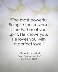 The most powerful Being in the universe is the Father of your spirit. He knows you. He loves you with a perfect love. |Dieter F. Uchtdorf