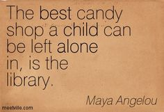 The best candy shop a child can be left alone in is the library. Maya Angelou