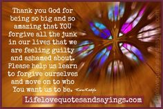 Thank you God for being so big and so amazing that YOU forgive all the junk in our lives that we are feeling guilty and ashamed about. Please help us learn to forgive ourselves and move on to who You want us to be. Karen Kostyla