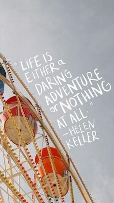 """""""Life is either a daring adventure or nothing at all."""" - Helen Keller"""