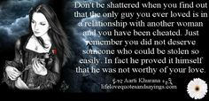 Don't be shattered when you find out that the only guy you ever loved is in a relationship with another woman and you have been cheated. Just remember you did not deserve someone who could be stolen so easily. In fact he proved it himself that he was not worthy of your love..Aarti Khurana