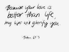 Psalm 63:3 Wow, this verse made me stop for a second. God, you're so good.