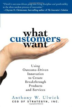 What Customers Want: Using Outcome-Driven Innovation to Create Breakthrough Products and Services: Anthony Ulwick: 9780071408677: Amazon.com: Books