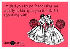 I'm glad you found friends that are equally as bitchy as you to talk shit about me with.