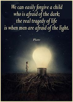 We can easily forgive a child who is afraid of the dark; the real tragedy of life is when men are afraid of the light. - Plato