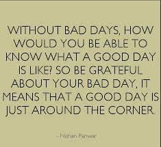 Yesterday was a bad day, today was a good day, heaven knows what tomorrow will bring. So keep your head held high cause no matter how bad your day is, there's a good one around the corner