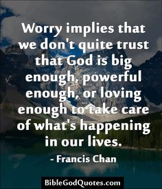 Worry implies that we don't quite trust that God is big enough, powerful enough, or loving enough to take care of what's happening in our lives. - Francis Chan