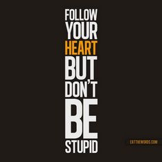 Follow your heart but don't be stupid!!
