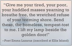 """A quote from Emma Lazarus: """"Give me your tired, your poor, your huddled masses yearning to breathe free, the wretched refuse of your teeming shore. Send these, the homeless, tempest-tost to me. I lift my lamp beside the golden door!"""" Read more on the GenealogyBank blog: """"A Genealogy Quotes 'How-To' Guide: Ideas, Creating & Sharing."""" http://blog.genealogybank.com/a-genealogy-quotes-how-to-guide-ideas-creating-sharing.html"""