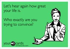 Let's hear again how great your life is. Who exactly are you trying to convince?