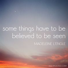 """Some things have to be believed to be seen."" – Madeleine L'Engle quote"