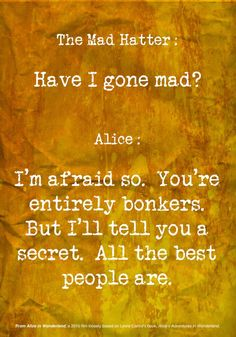 The Mad Hatter: Have I gone mad?    Alice: I'm afraid so.  You're entirely bonkers.  But I'll tell you a secret.  All the best people are.