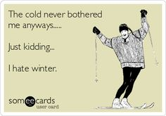 The cold never bothered me anyways..... Just kidding... I hate winter.