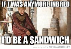 "LOL Joffrey - ha, ha, ha, ha!  (Please tell me I don't have to explain the ""in-bread"" part...oops! Just did!)"