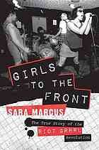 Girls to the front : the true story of the Riot grrrl revolution by Sara Marcus