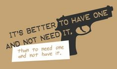 It's Better To Have One And Not Need It, Than To need One And Not Have It.