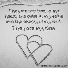 They are the beat of my heart, the pulse in my veins, and the energy of my soul. They are my kids.