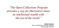 The Open Collections Program offers new, virtual collections of thematically linked material selected from numerous Harvard repositories. Each collection is easily searchable on the web. Collections include: Reading, Islamic Heritage Project, Expeditions and Discoveries, Contagion, Immigration to the United States 1789-1930, & Women Working.