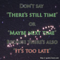 "Don't say ""There's still time"" or ""Maybe next time"" Because there's also ""It's too late"" View more #quotes @ http://quotes-lover.com/ Tags: #Inspirational, #Live, #LiveYourLife, #TooLate"