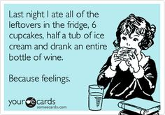 Funny Confession Ecard: Last night I ate all of the leftovers in the fridge, 6 cupcakes, half a tub of ice cream and drank an entire bottle of wine. Because feelings.