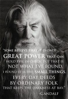 """Some believe that it is only great power that can hold evil in check. But that is not what I've found. I found it is the small things. Every day deeds by ordinary folk that keeps darkness at bay."" Gandalf"