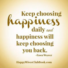 """""""Keep choosing happiness daily and happiness will keep choosing you back."""" -Fawn Weaver"""