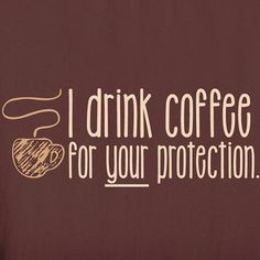 I Drink Coffee For Your Protection Shirts - a few people in my life need this shirt lol