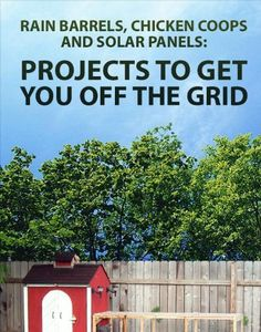 Rain barrels, Chicken coops and Solar panels: Projects To Get You Off The Grid