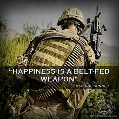 """For all my fellow machine gunners out there!  """"Happiness is a belt-fed weapon"""""""