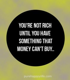 #quotes #life purehappylife.com - You're not rich until you have something money can't buy..