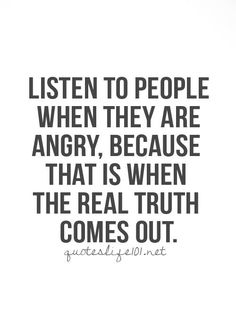 it may not be what people want to hear or what the person wanted them to hear...but the truth it holds..thats something to think about life quotes, quotes about angry people, truth, quote life, angri, quot life, listen, love quotes, live