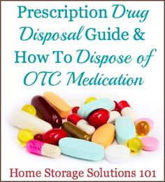 Prescription Drug Disposal Guide & How To Dispose Of OTC Medication {on Home Storage Solutions 101} - great information when you are decluttering!