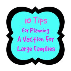 10 Tips for Planning a Vacation for Large Families