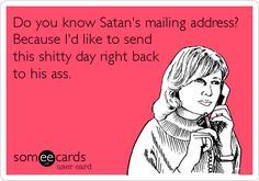 Do you know Satan's mailing address? Because I'd like to send this shitty day right back to his ass.