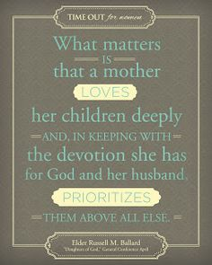 A Look at Motherhood: Favorite Quotes and Pictures from TOFW Presenters - ....What matters is that a mother loves her children deeply and, in keeping with the devotion she has for God and her husband, prioritizes them above all else. --Elder Russell M. Ballard, Daughters of God, General Conference April 2008 - tofw.com