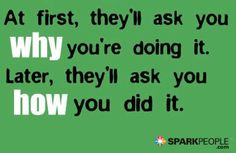 At first they'll ask you why you're doing it. Later, they'll ask you how you did it.