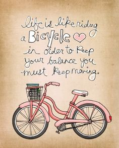 Life is like riding bicycle, in order to keep your balance you must keep moving