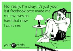 No, really, I'm okay. It's just your last facebook post made me roll my eyes so hard that now I can't see.