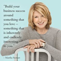 @Martha Stewart -- Build your business success around something that you love -- something that is inherently and endlessly interesting to you. @Martha Stewart Living