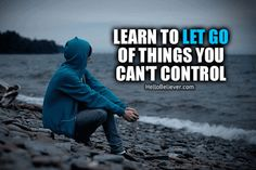 Learn to let go of things you can't control.