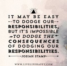 It may be easy to dodge our responsibilities, but it's impossible to dodge the consequences of dodging our responsibilities. -Josiah Stamp
