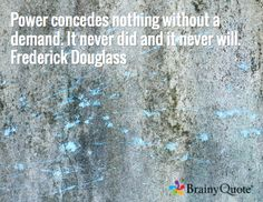 Power concedes nothing without a demand. It never did and it never will. Frederick Douglass
