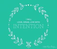 I will love, speak and live with intention in everything I do