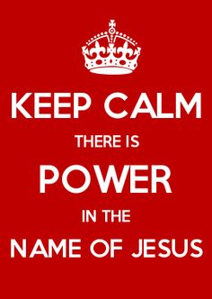 KEEP CALM THERE IS POWER IN THE NAME OF JESUS
