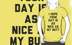 I Hope Your Day is as Nice as My Butt. by radquoteshirts people