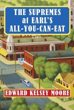 """Edward Kelsey Moore's debut, THE SUPREMES AT EARL'S ALL-YOU-CAN-EAT: """"I wanted to write about women who were like the women I knew, who were smart and interesting and not foolish."""""""