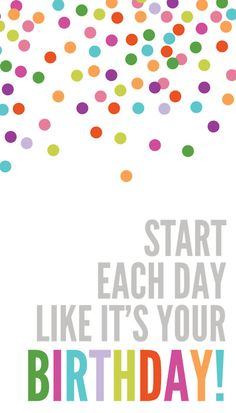 Start each day like it's your Birthday! <3
