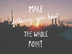 Make following your heart the whole point