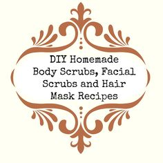 Homemade {Natural} Body Scrubs, Facial Scrubs & Amazing Hair Mask Recipes! http://modernhippiemomma.blogspot.com/2013/07/homemade-scrubs-masks.html